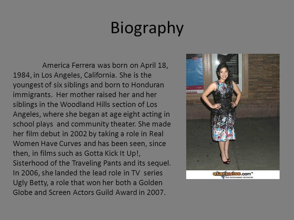 Biography America Ferrera was born on April 18, 1984, in Los Angeles, California.