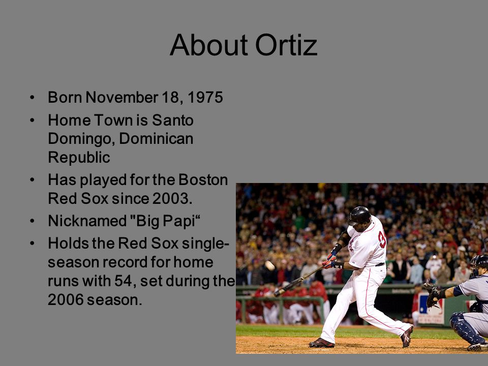 About Ortiz Born November 18, 1975 Home Town is Santo Domingo, Dominican Republic Has played for the Boston Red Sox since 2003.