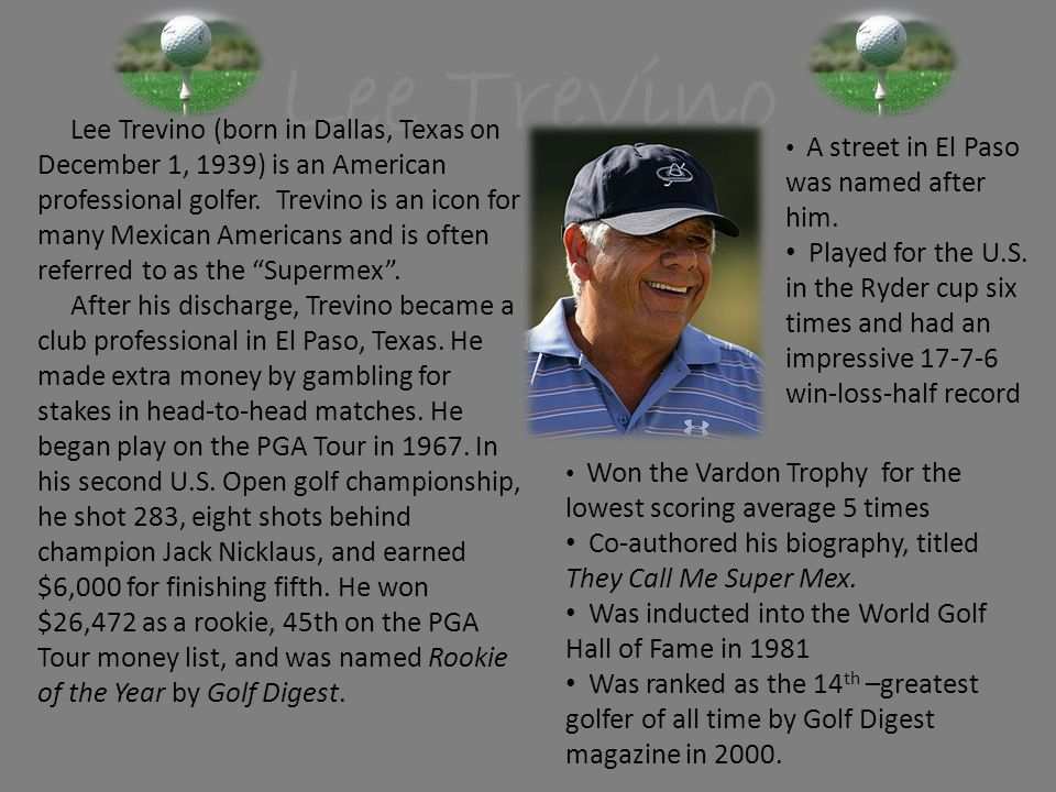 Lee Trevino Lee Trevino (born in Dallas, Texas on December 1, 1939) is an American professional golfer. Trevino is an icon for many Mexican Americans