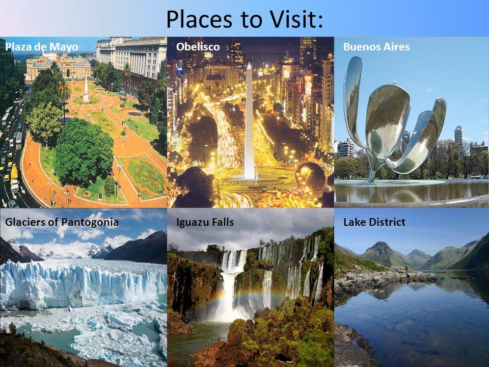 Places to Visit: Plaza de MayoObeliscoBuenos Aires Glaciers of PantogoniaIguazu FallsLake District