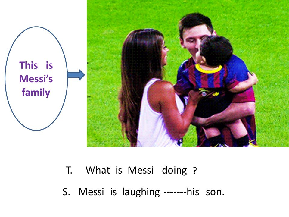 This is Messi's family T. What is Messi doing ? S. Messi is laughing -------his son.