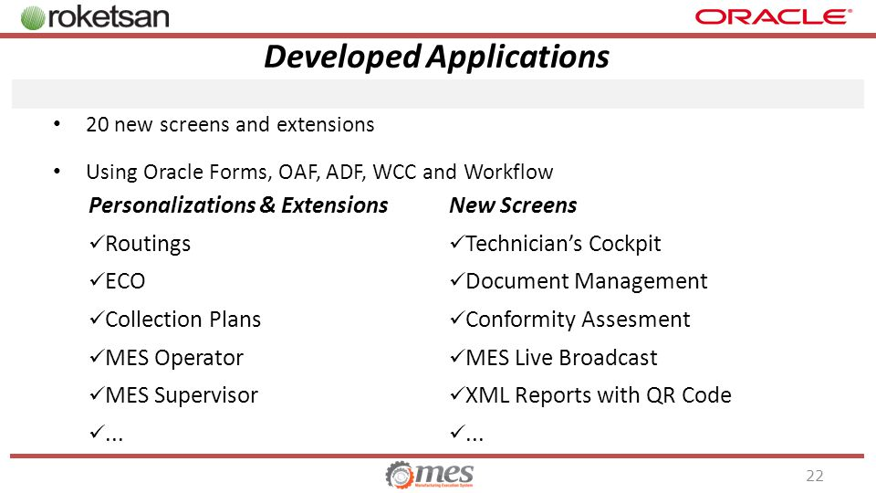 Developed Applications 22 20 new screens and extensions Using Oracle Forms, OAF, ADF, WCC and Workflow Personalizations & Extensions Routings ECO Collection Plans MES Operator MES Supervisor...
