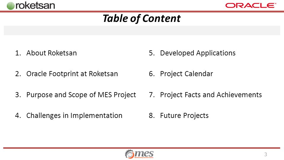Table of Content 1.About Roketsan 2.Oracle Footprint at Roketsan 3.Purpose and Scope of MES Project 4.Challenges in Implementation 5.Developed Applications 6.Project Calendar 7.Project Facts and Achievements 8.Future Projects 3