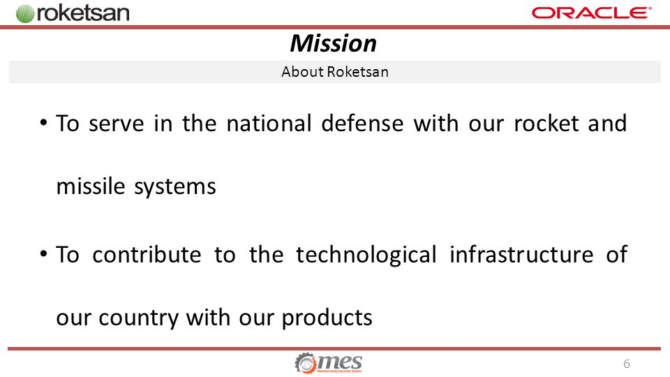Mission To serve in the national defense with our rocket and missile systems To contribute to the technological infrastructure of our country with our products About Roketsan 6