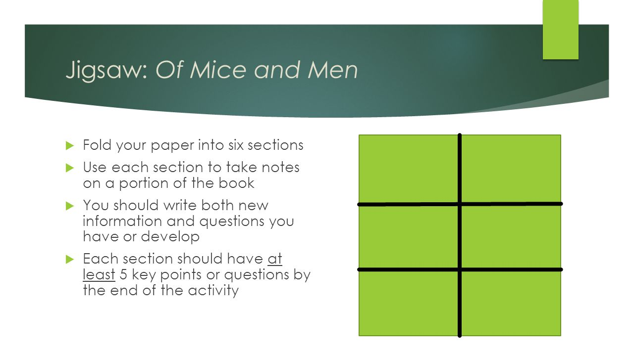 Jigsaw: Of Mice and Men  Fold your paper into six sections  Use each section to take notes on a portion of the book  You should write both new information and questions you have or develop  Each section should have at least 5 key points or questions by the end of the activity
