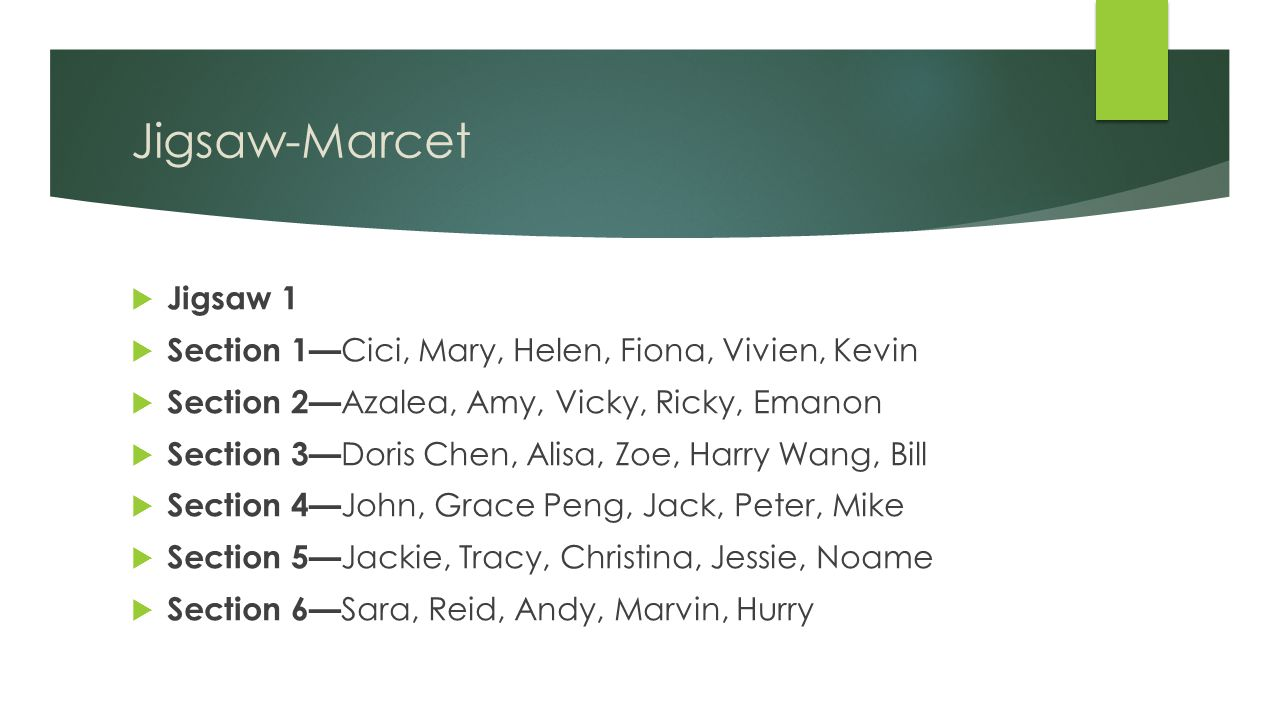 Jigsaw-Marcet  Jigsaw 1  Section 1— Cici, Mary, Helen, Fiona, Vivien, Kevin  Section 2— Azalea, Amy, Vicky, Ricky, Emanon  Section 3— Doris Chen, Alisa, Zoe, Harry Wang, Bill  Section 4— John, Grace Peng, Jack, Peter, Mike  Section 5— Jackie, Tracy, Christina, Jessie, Noame  Section 6— Sara, Reid, Andy, Marvin, Hurry