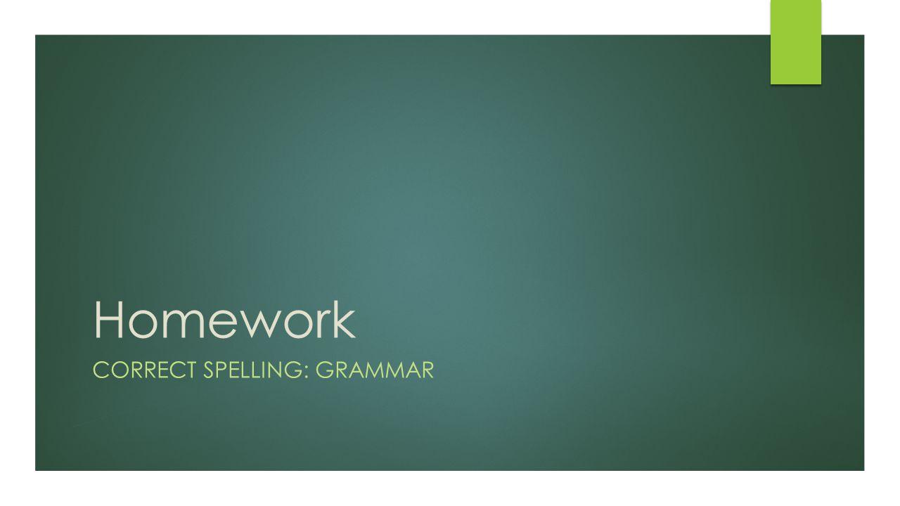 Homework CORRECT SPELLING: GRAMMAR