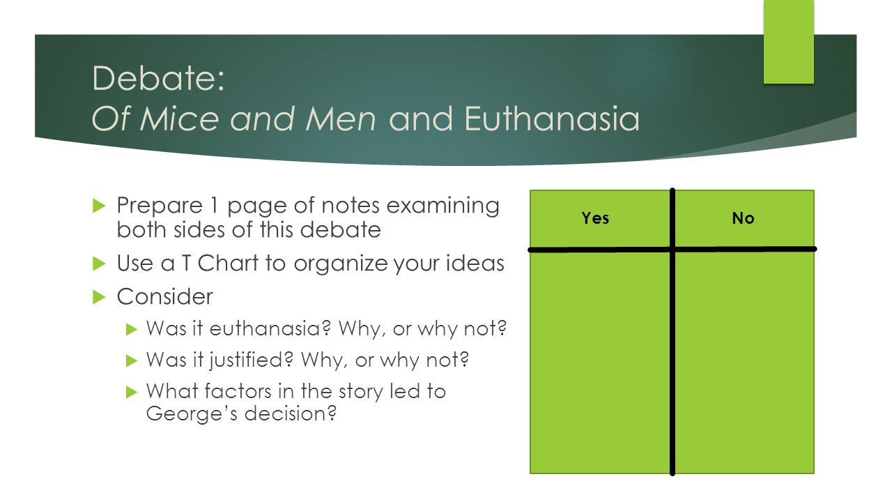 Debate: Of Mice and Men and Euthanasia  Prepare 1 page of notes examining both sides of this debate  Use a T Chart to organize your ideas  Consider  Was it euthanasia.