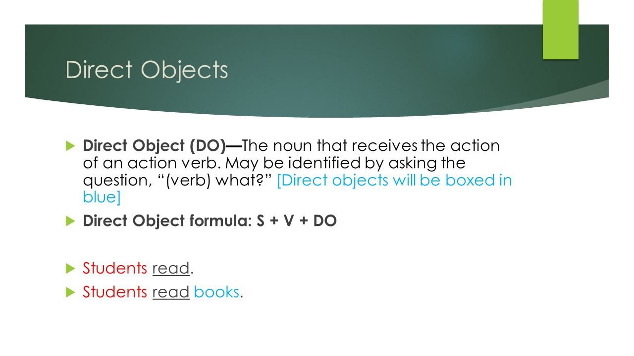  Direct Object (DO)— The noun that receives the action of an action verb.