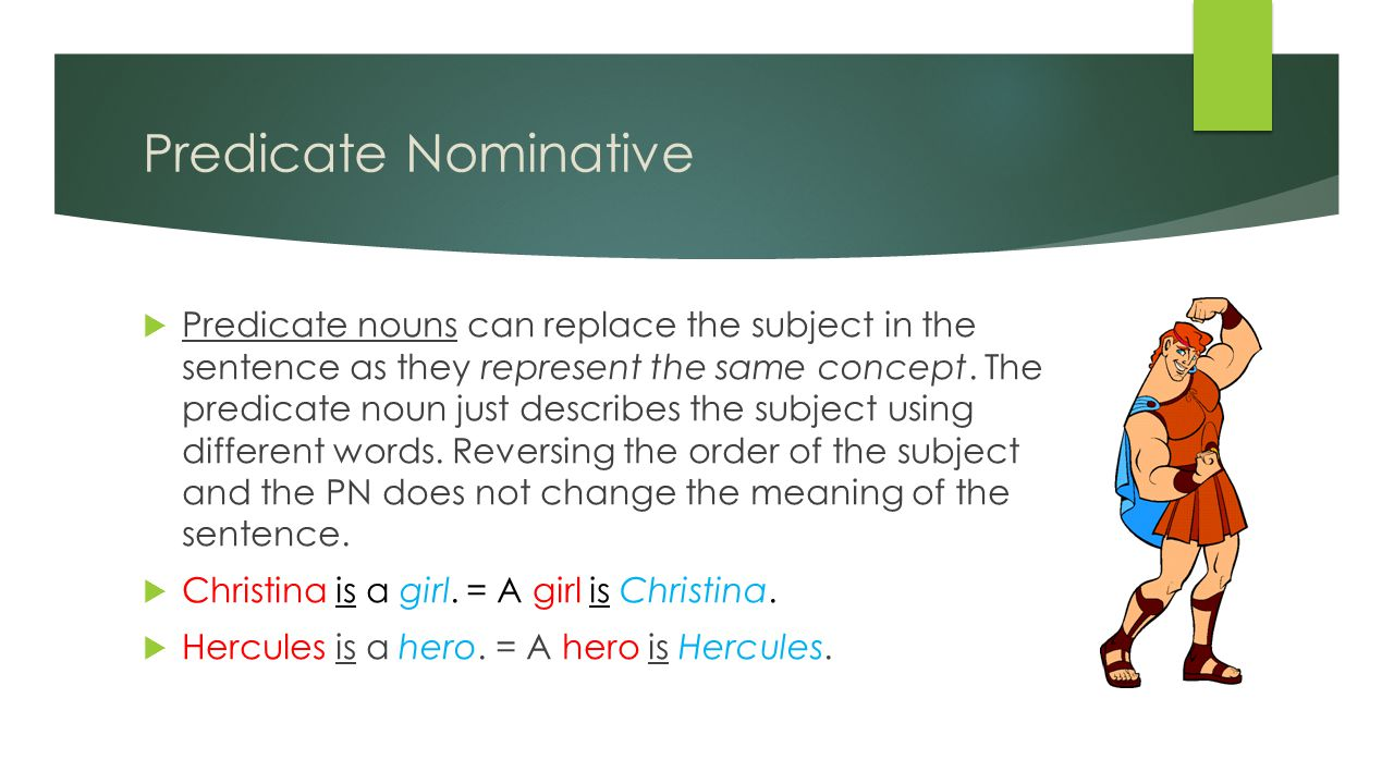 Predicate Nominative  Predicate nouns can replace the subject in the sentence as they represent the same concept.