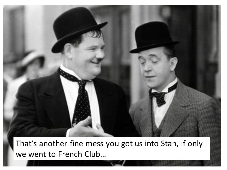 That's another fine mess you got us into Stan, if only we went to French Club…