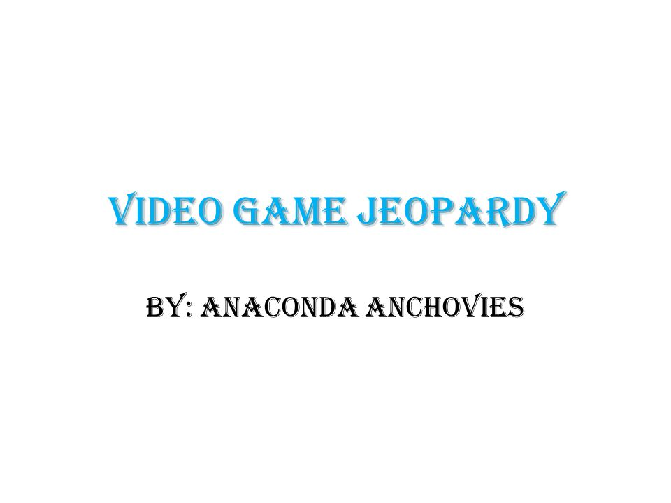 Video Game Jeopardy By: Anaconda Anchovies