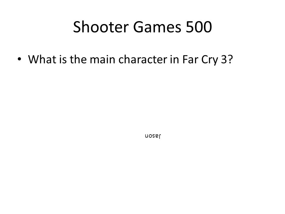 Shooter Games 500 What is the main character in Far Cry 3? Jason