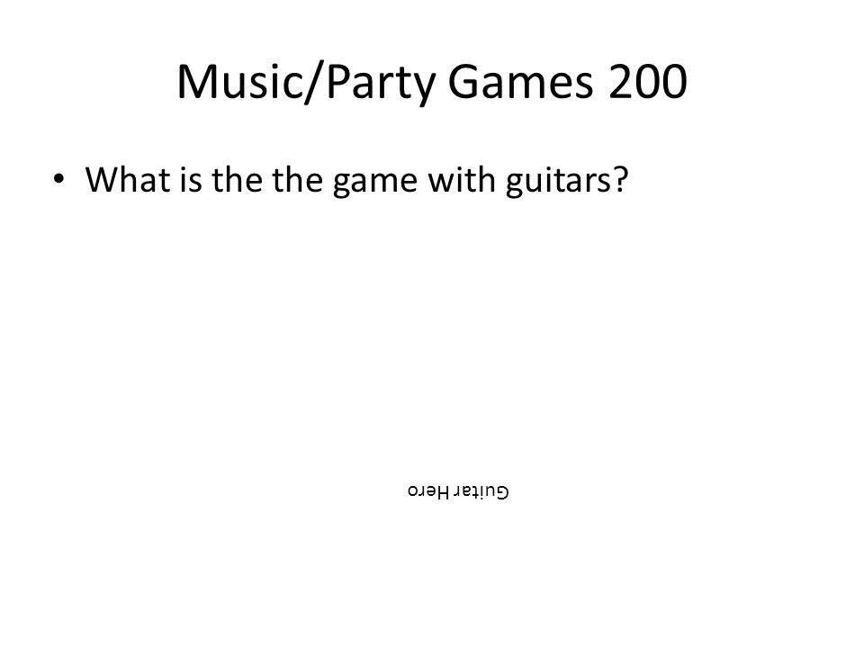 Music/Party Games 200 What is the the game with guitars? Guitar Hero