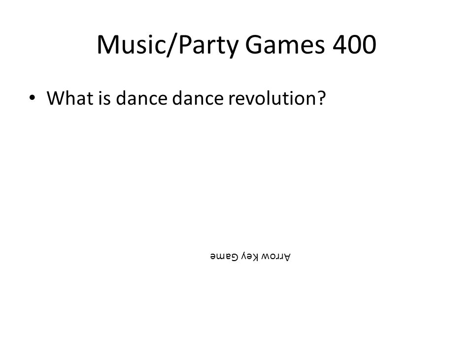Music/Party Games 400 What is dance dance revolution? Arrow Key Game