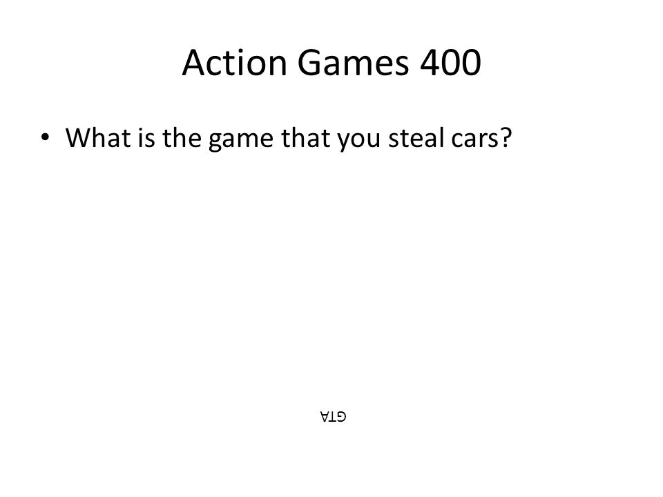 Action Games 400 What is the game that you steal cars? GTA