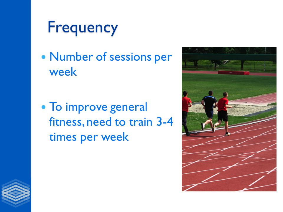 Frequency Number of sessions per week To improve general fitness, need to train 3-4 times per week
