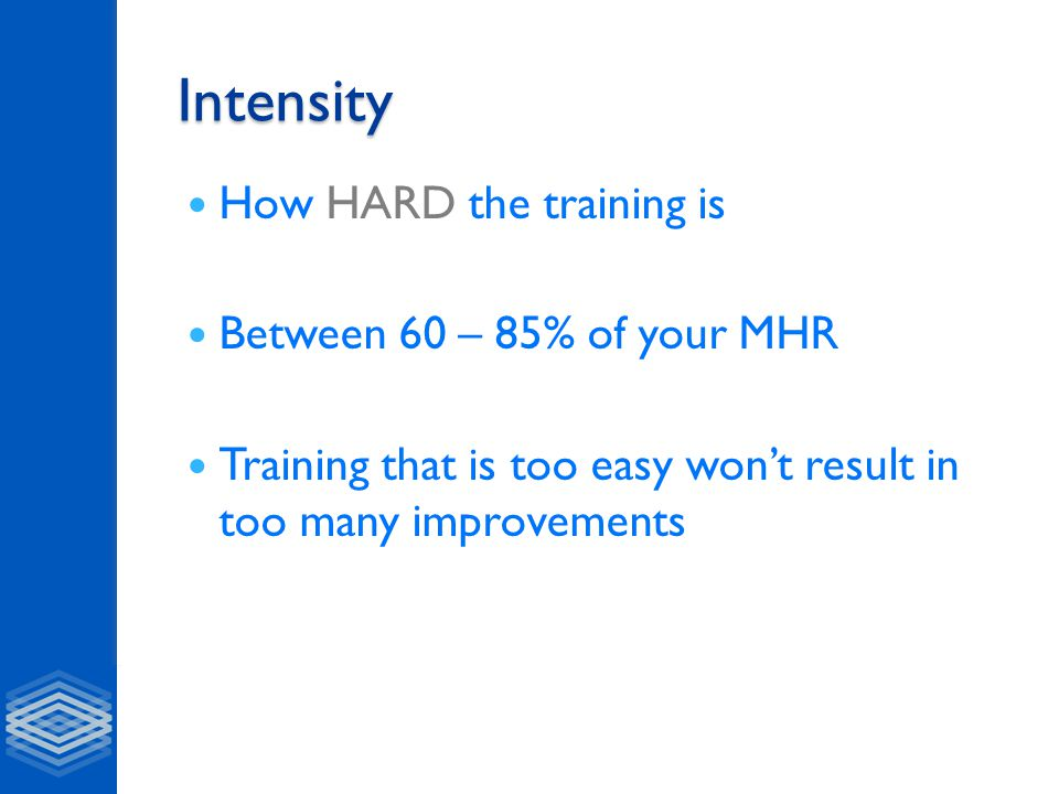 Intensity How HARD the training is Between 60 – 85% of your MHR Training that is too easy won't result in too many improvements