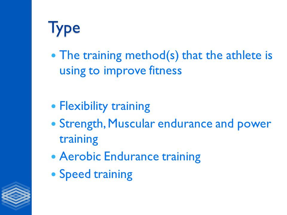 Type The training method(s) that the athlete is using to improve fitness Flexibility training Strength, Muscular endurance and power training Aerobic Endurance training Speed training