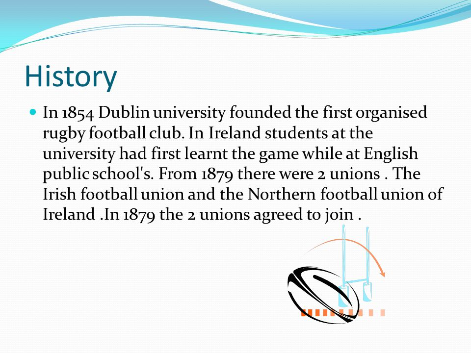 History In 1854 Dublin university founded the first organised rugby football club. In Ireland students at the university had first learnt the game whi