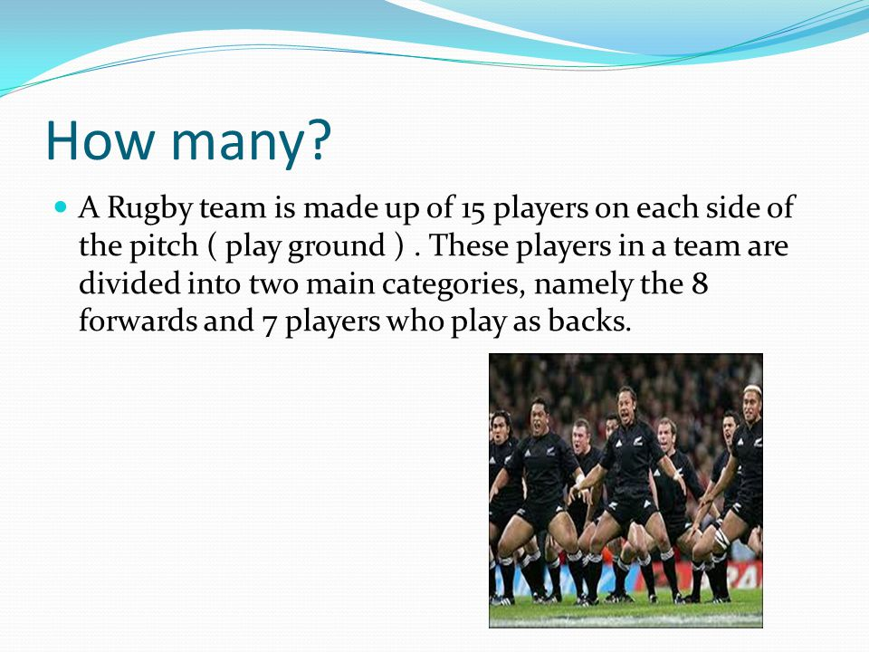 How many. A Rugby team is made up of 15 players on each side of the pitch ( play ground ).