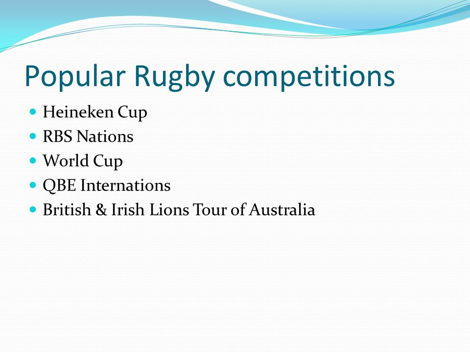Popular Rugby competitions Heineken Cup RBS Nations World Cup QBE Internations British & Irish Lions Tour of Australia