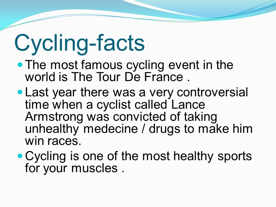 Cycling-facts The most famous cycling event in the world is The Tour De France. Last year there was a very controversial time when a cyclist called La
