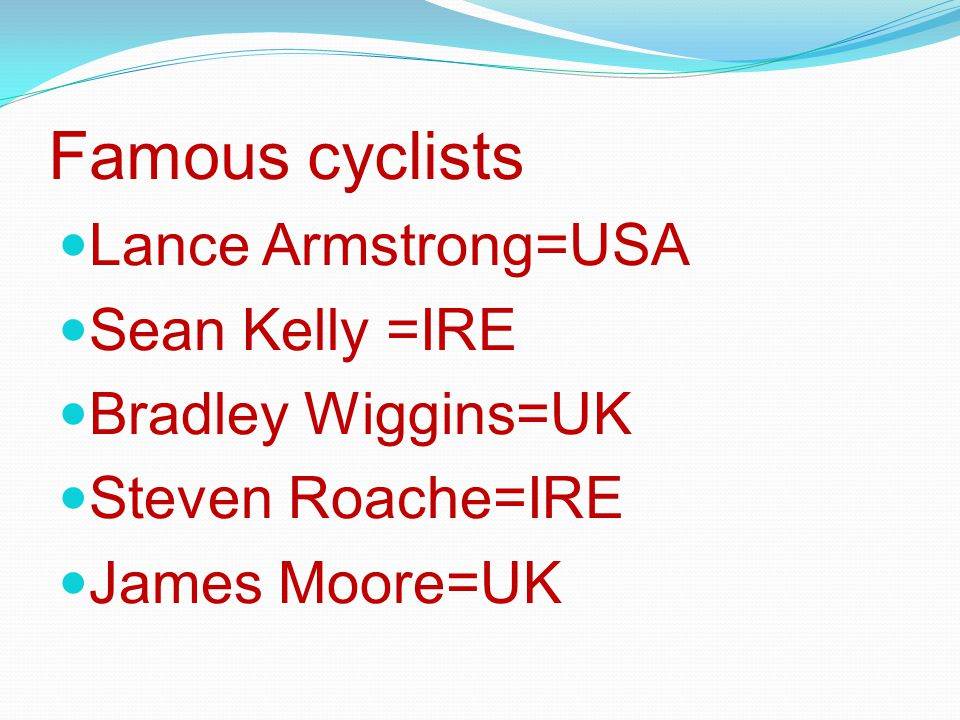 Famous cyclists Lance Armstrong=USA Sean Kelly =IRE Bradley Wiggins=UK Steven Roache=IRE James Moore=UK