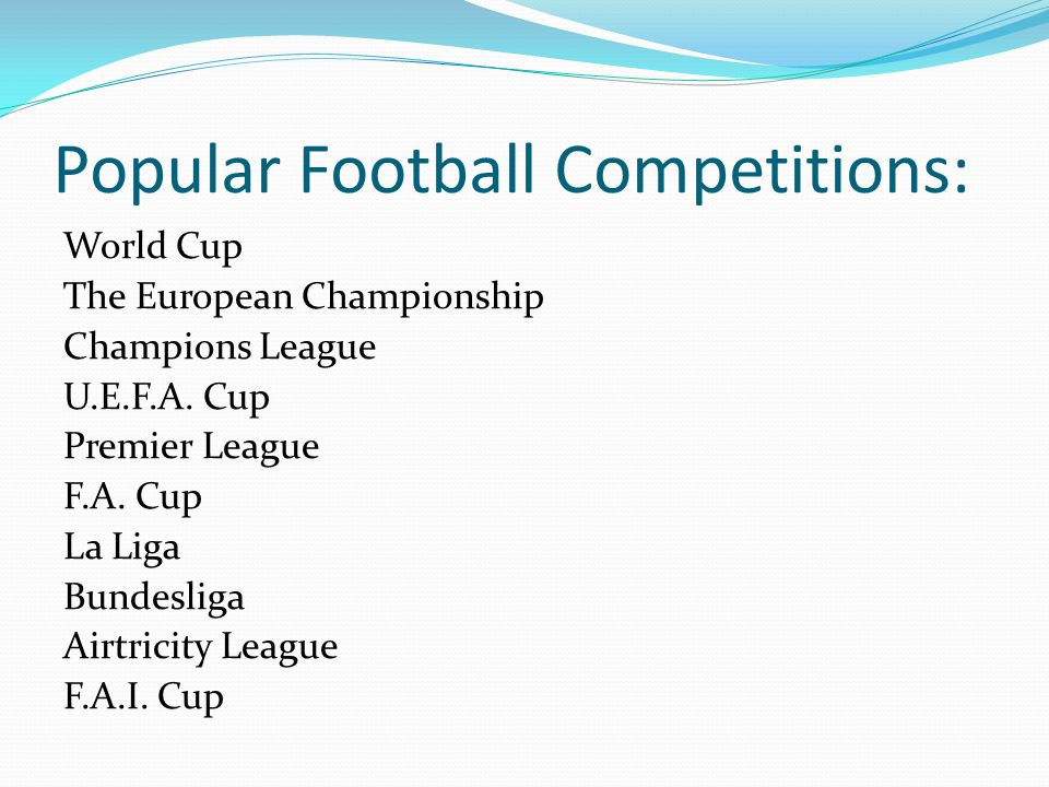 Popular Football Competitions: World Cup The European Championship Champions League U.E.F.A. Cup Premier League F.A. Cup La Liga Bundesliga Airtricity