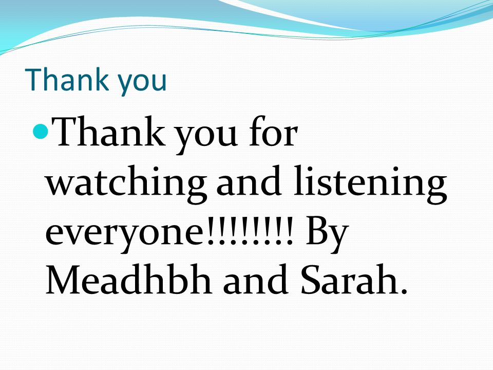 Thank you Thank you for watching and listening everyone!!!!!!!! By Meadhbh and Sarah.