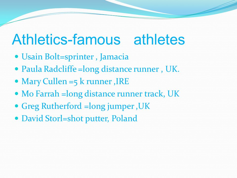 Athletics-famous athletes Usain Bolt=sprinter, Jamacia Paula Radcliffe =long distance runner, UK. Mary Cullen =5 k runner,IRE Mo Farrah =long distance