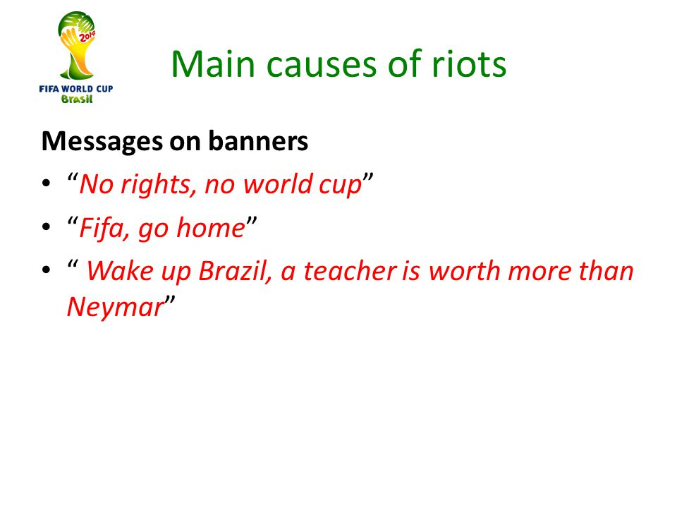 Main causes of riots Messages on banners No rights, no world cup Fifa, go home Wake up Brazil, a teacher is worth more than Neymar