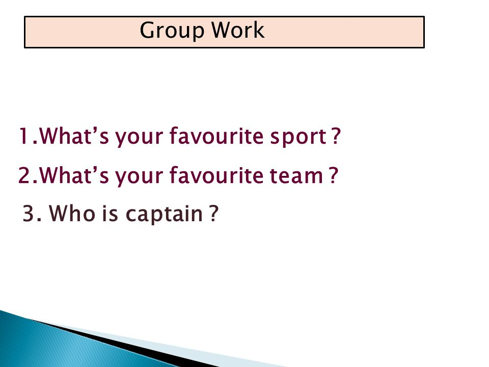 Group Work 1.What's your favourite sport 3. Who is captain 2.What's your favourite team