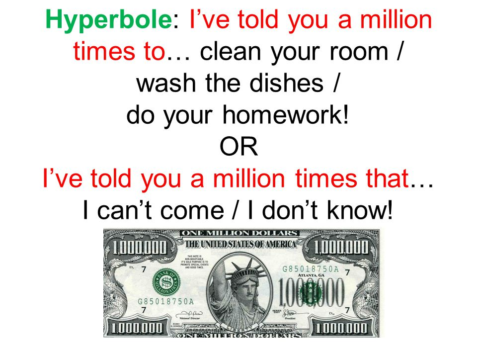 Hyperbole: I've told you a million times to… clean your room / wash the dishes / do your homework! OR I've told you a million times that… I can't come