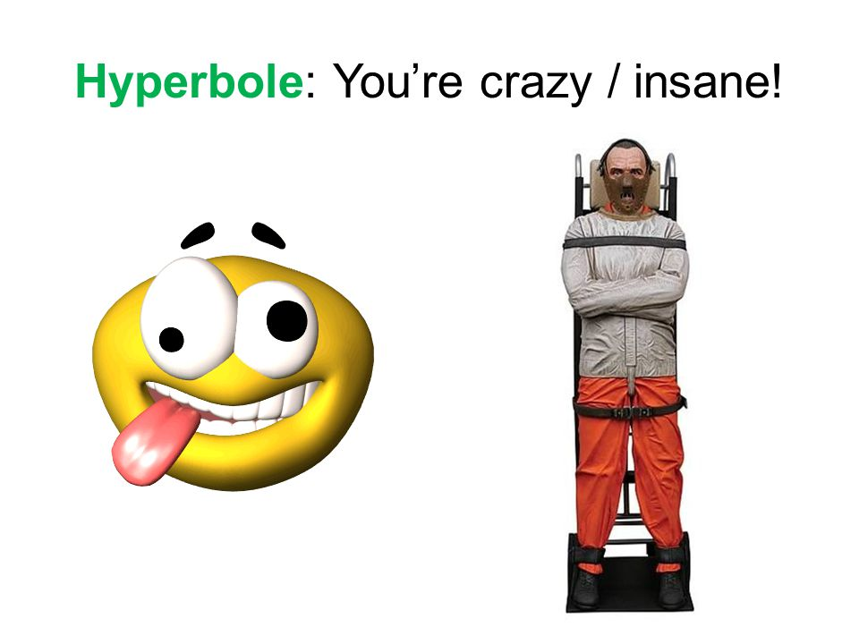 Hyperbole: You're crazy / insane!
