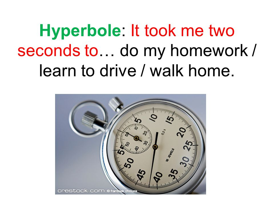 Hyperbole: It took me two seconds to… do my homework / learn to drive / walk home.