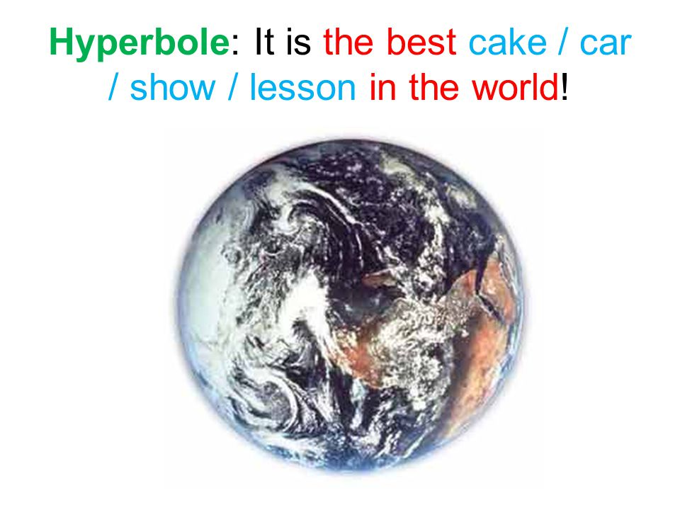 Hyperbole: It is the best cake / car / show / lesson in the world!