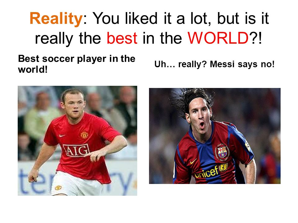Reality: You liked it a lot, but is it really the best in the WORLD?! Best soccer player in the world! Uh… really? Messi says no!