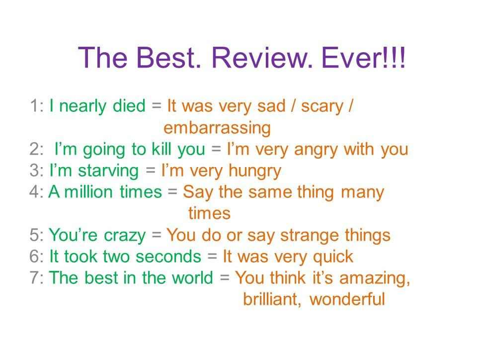 The Best. Review. Ever!!! 1: I nearly died = It was very sad / scary / embarrassing 2: I'm going to kill you = I'm very angry with you 3: I'm starving
