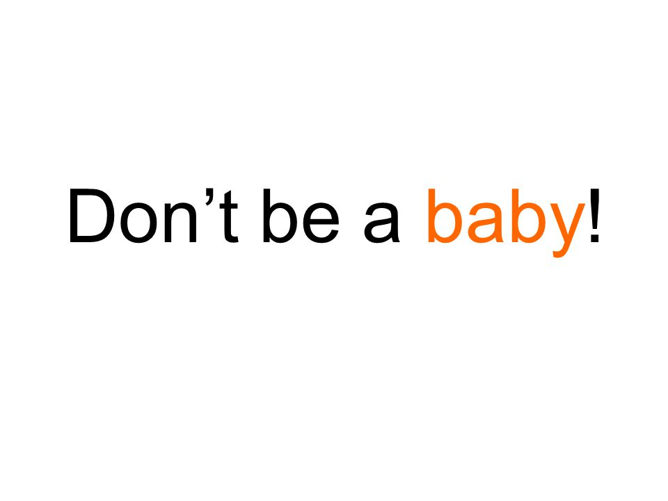 Don't be a baby!