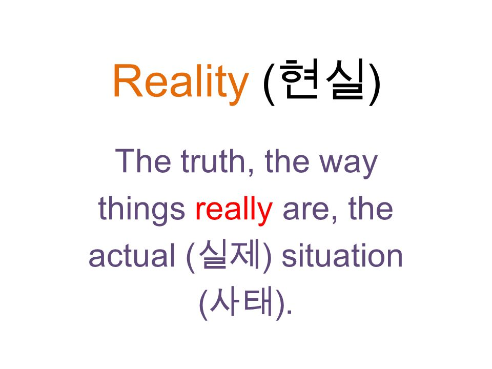 Reality ( 현실 ) The truth, the way things really are, the actual ( 실제 ) situation ( 사태 ).