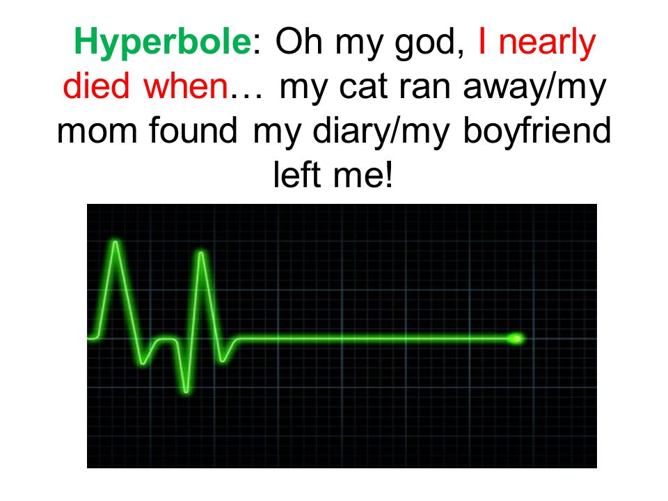 Hyperbole: Oh my god, I nearly died when… my cat ran away/my mom found my diary/my boyfriend left me!