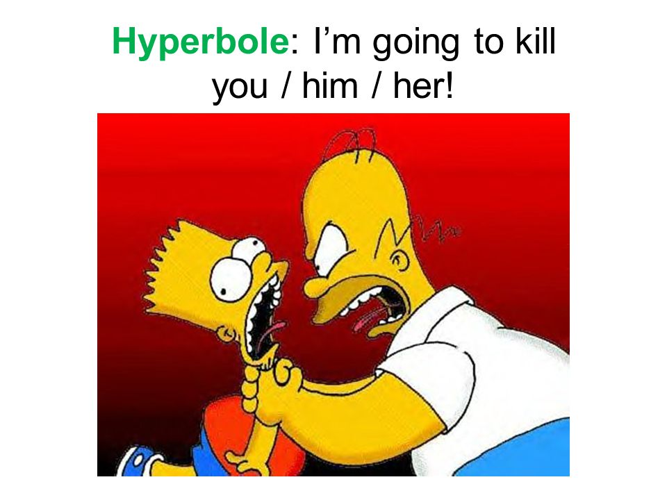 Hyperbole: I'm going to kill you / him / her!