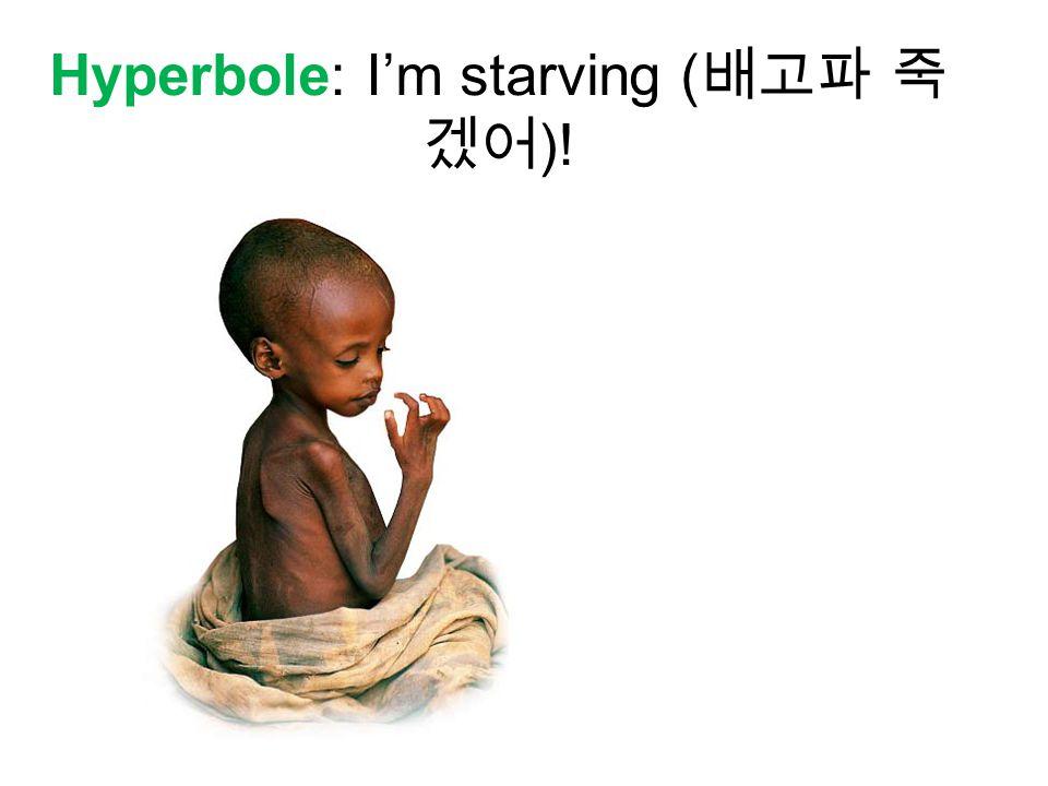Hyperbole: I'm starving ( 배고파 죽 겠어 )!