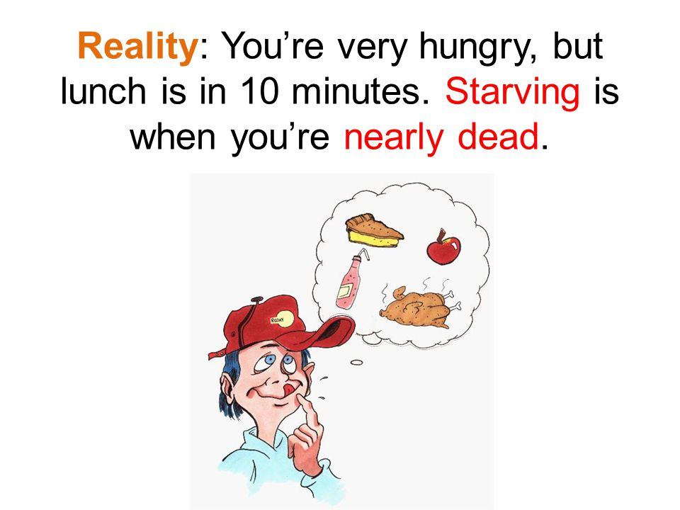 Reality: You're very hungry, but lunch is in 10 minutes. Starving is when you're nearly dead.