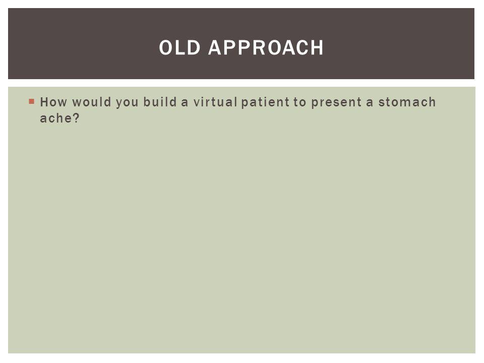  How would you build a virtual patient to present a stomach ache? OLD APPROACH