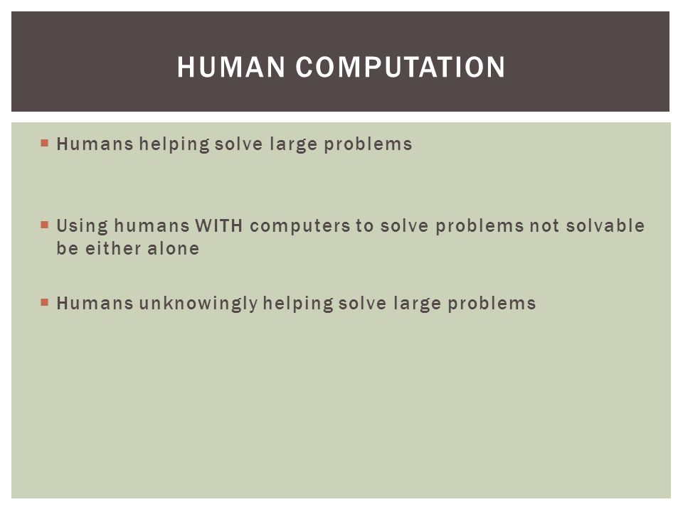  Humans helping solve large problems  Using humans WITH computers to solve problems not solvable be either alone  Humans unknowingly helping solve large problems HUMAN COMPUTATION