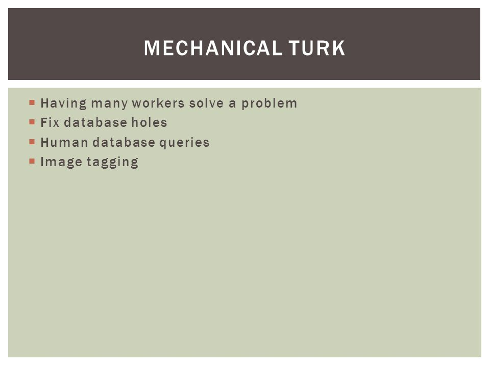  Having many workers solve a problem  Fix database holes  Human database queries  Image tagging MECHANICAL TURK