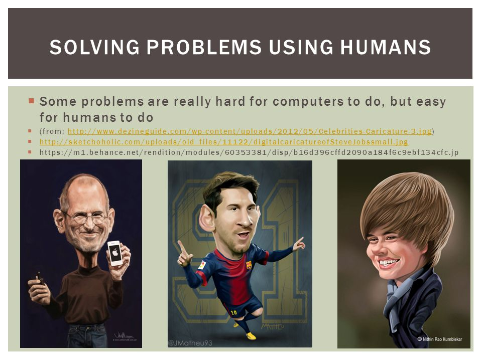  Some problems are really hard for computers to do, but easy for humans to do  (from: http://www.dezineguide.com/wp-content/uploads/2012/05/Celebrities-Caricature-3.jpg)http://www.dezineguide.com/wp-content/uploads/2012/05/Celebrities-Caricature-3.jpg  http://sketchoholic.com/uploads/old_files/11122/digitalcaricatureofSteveJobssmall.jpg http://sketchoholic.com/uploads/old_files/11122/digitalcaricatureofSteveJobssmall.jpg  https://m1.behance.net/rendition/modules/60353381/disp/b16d396cffd2090a184f6c9ebf134cfc.jp g SOLVING PROBLEMS USING HUMANS