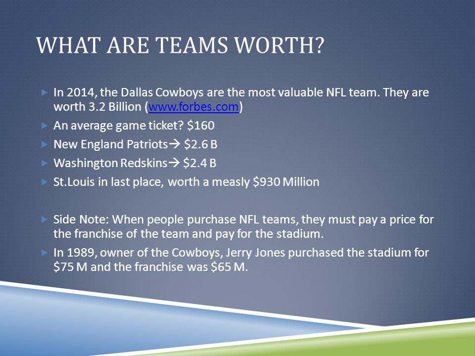 WHAT ARE TEAMS WORTH.  In 2014, the Dallas Cowboys are the most valuable NFL team.